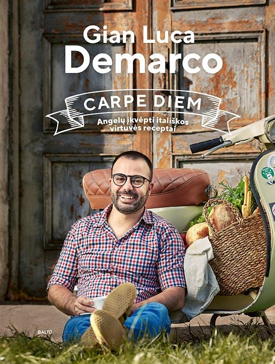CARPE DIEM. Angelų įkvėpti itališkos virtuvės receptai. Pirmoji charizmatiškojo virtuvės šefo ir TV laidų vedėjo Gian Lucos Demarco kulinarinė knyga!